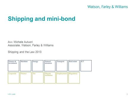 Wfw.com Shipping and mini-bond 1 Avv. Michele Autuori Associate, Watson, Farley & Williams Shipping and the Law 2013.
