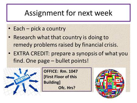 Assignment for next week Each – pick a country Research what that country is doing to remedy problems raised by financial crisis. EXTRA CREDIT: prepare.