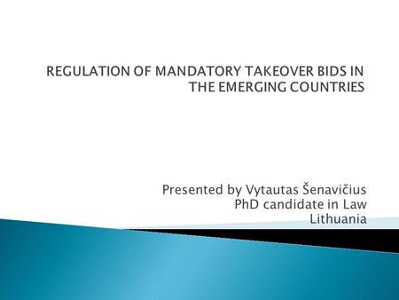 REGULATION OF MANDATORY TAKEOVER BIDS IN THE EMERGING COUNTRIES Presented by Vytautas Šenavičius PhD candidate in Law Lithuania.