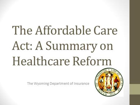 The Affordable Care Act: A Summary on Healthcare Reform The Wyoming Department of Insurance.