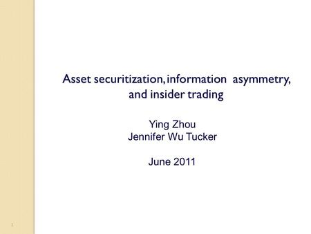 1 Asset securitization, information asymmetry, and insider trading Ying Zhou Jennifer Wu Tucker June 2011.