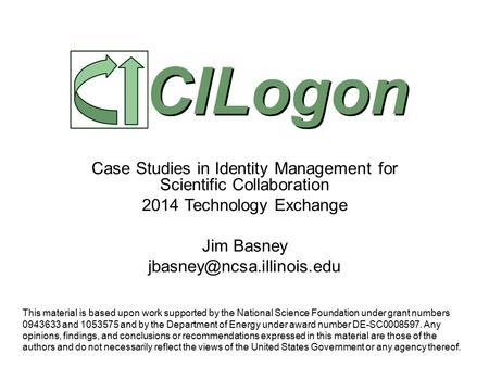 Case Studies in Identity Management for Scientific Collaboration 2014 Technology Exchange Jim Basney CILogon This material is.