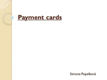 Payment cards Simona Popelková. Payment card Since 50s credit, debit and other payment cards as well as the other forms has changed the method of payment.