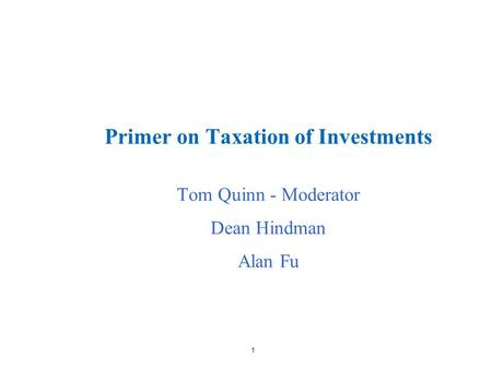 1 Primer on Taxation of Investments Tom Quinn - Moderator Dean Hindman Alan Fu.