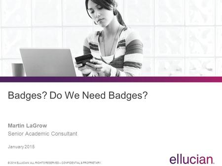 © 2014 ELLUCIAN. ALL RIGHTS RESERVED – CONFIDENTIAL & PROPRIETARY. Badges? Do We Need Badges? Martin LaGrow Senior Academic Consultant January 2015.