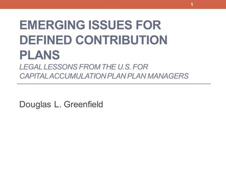 EMERGING ISSUES FOR DEFINED CONTRIBUTION PLANS LEGAL LESSONS FROM THE U.S. FOR CAPITAL ACCUMULATION PLAN PLAN MANAGERS Douglas L. Greenfield 1.