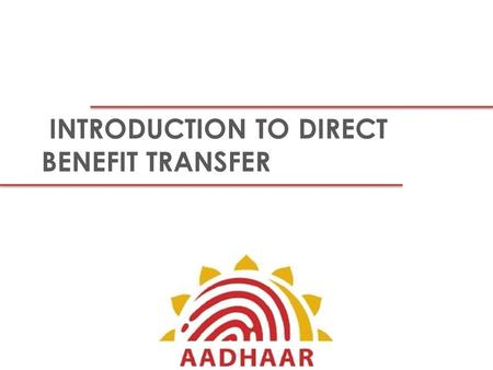 INTRODUCTION TO DIRECT BENEFIT TRANSFER. Terminologies DBT: The Direct Benefits Transfer (DBT) programme envisages a switch from the present electronic.