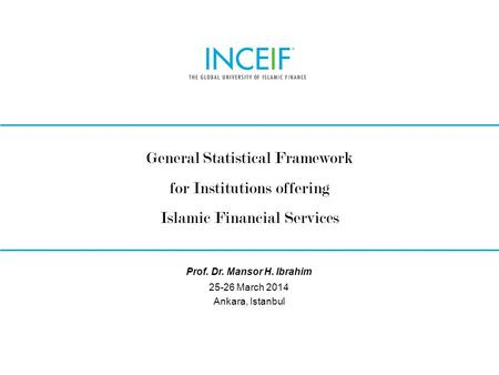 © INCEIF 2012. © INCEIF 2014. General Statistical Framework for Institutions offering Islamic Financial Services 25-26 March 2014 Ankara, Istanbul Prof.