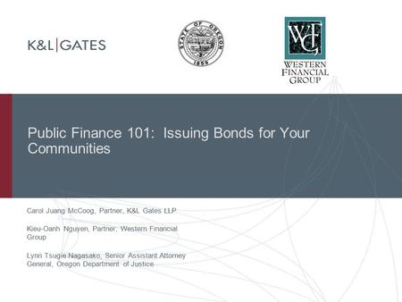 Public Finance 101: Issuing Bonds for Your Communities Carol Juang McCoog, Partner, K&L Gates LLP Kieu-Oanh Nguyen, Partner, Western Financial Group Lynn.