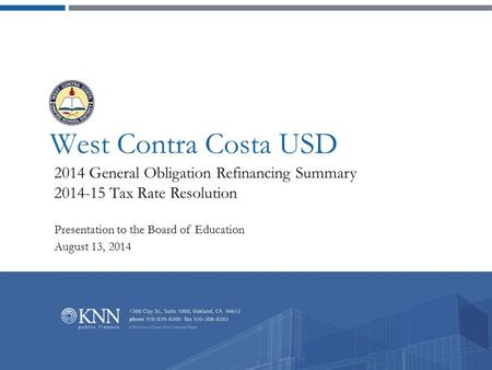 West Contra Costa USD 2014 General Obligation Refinancing Summary 2014-15 Tax Rate Resolution Presentation to the Board of Education August 13, 2014.