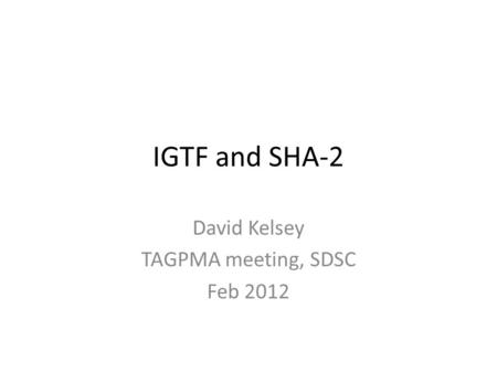 IGTF and SHA-2 David Kelsey TAGPMA meeting, SDSC Feb 2012.