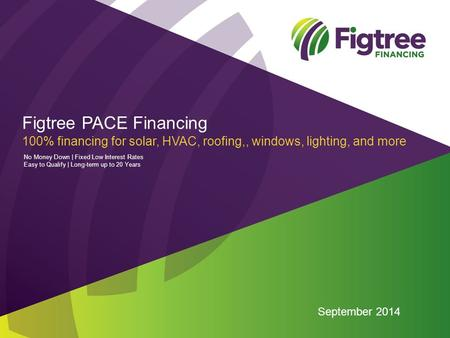 Figtree PACE Financing 100% financing for solar, HVAC, roofing,, windows, lighting, and more September 2014 No Money Down | Fixed Low Interest Rates Easy.