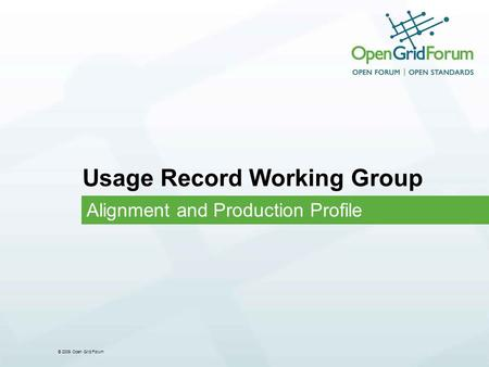 © 2009 Open Grid Forum Usage Record Working Group Alignment and Production Profile.