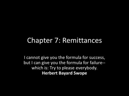 Chapter 7: Remittances I cannot give you the formula for success, but I can give you the formula for failure-- which is: Try to please everybody. Herbert.