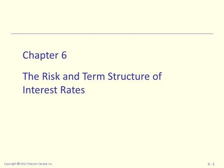 Copyright  2011 Pearson Canada Inc. 6 - 1 Chapter 6 The Risk and Term Structure of Interest Rates.