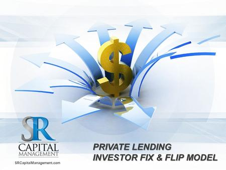 PRIVATE LENDING INVESTOR FIX & FLIPMODEL PRIVATE LENDING INVESTOR FIX & FLIP MODEL SRCapitalManagement.com.