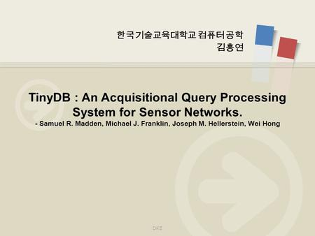 한국기술교육대학교 컴퓨터 공학 김홍연 TinyDB : An Acquisitional Query Processing System for Sensor Networks. - Samuel R. Madden, Michael J. Franklin, Joseph M. Hellerstein,