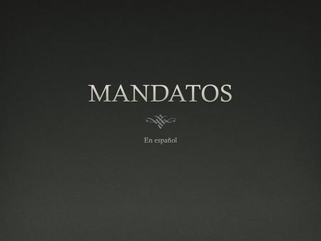 ¿qué son mandatos?¿qué son mandatos? WWhat is a 'command'? AA command is when you TRY to make someone DO, or NOT DO what you want. ¿¿Ejemplos? (Examples?)