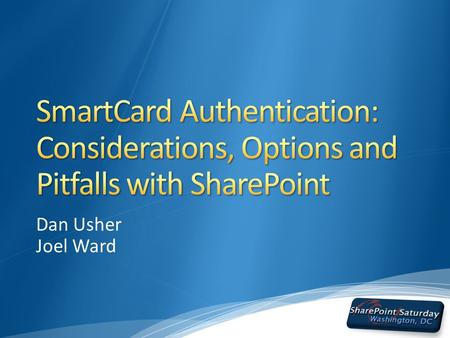 Dan Usher Joel Ward. Who we are… What we've seen… Security Concerns in today's world Why SmartCards? Authentication & Authorization of SharePoint IIS.