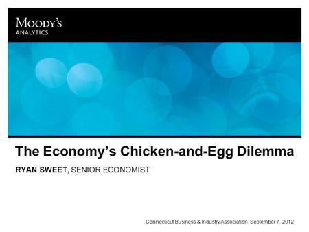 The Economy's Chicken-and-Egg Dilemma RYAN SWEET, SENIOR ECONOMIST Connecticut Business & Industry Association, September 7, 2012.