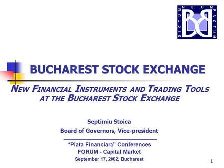 1 N EW F INANCIAL I NSTRUMENTS AND T RADING T OOLS AT THE B UCHAREST S TOCK E XCHANGE Septimiu Stoica Board of Governors, Vice-president BUCHAREST STOCK.