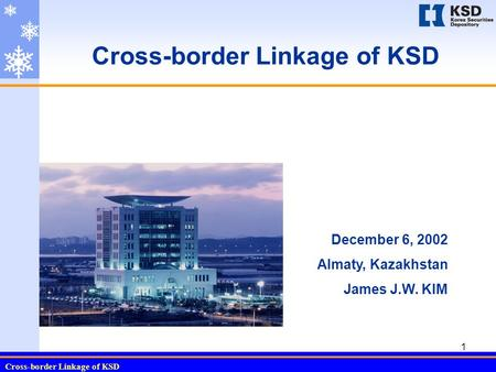 Cross-border Linkage of KSD 1 December 6, 2002 Almaty, Kazakhstan James J.W. KIM.