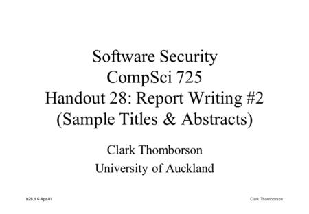 H28.1 6-Apr-01 Clark Thomborson Software Security CompSci 725 Handout 28: Report Writing #2 (Sample Titles & Abstracts) Clark Thomborson University of.