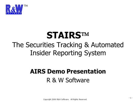 TM Copyright 2008 R&W Software. All Rights Reserved. - 1 - AIRS Demo Presentation R & W Software STAIRS  The Securities Tracking & Automated Insider Reporting.