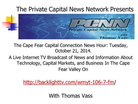 The Cape Fear Capital Connection News Hour: Tuesday, October 21, 2014. A Live Internet TV Broadcast of News and Information About Technology, Capital Markets,