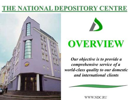 THE NATIONAL DEPOSITORY CENTRE OVERVIEW WWW.NDC.RU Our objective is to provide a comprehensive service of a world-class quality to our domestic and international.
