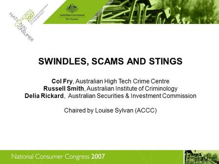 SWINDLES, SCAMS AND STINGS Col Fry, Australian High Tech Crime Centre Russell Smith, Australian Institute of Criminology Delia Rickard, Australian Securities.