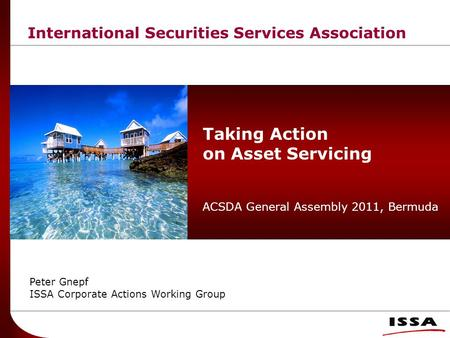 International Securities Services Association Taking Action on Asset Servicing ACSDA General Assembly 2011, Bermuda Peter Gnepf ISSA Corporate Actions.