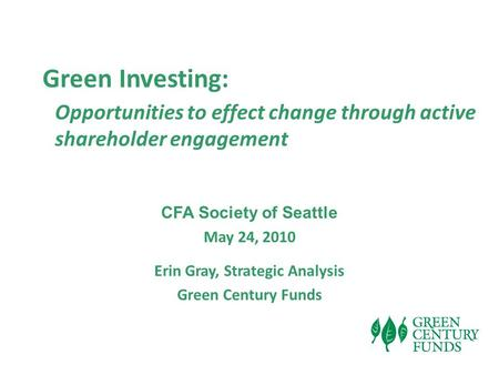 Green Investing: Opportunities to effect change through active shareholder engagement CFA Society of Seattle May 24, 2010 Erin Gray, Strategic Analysis.