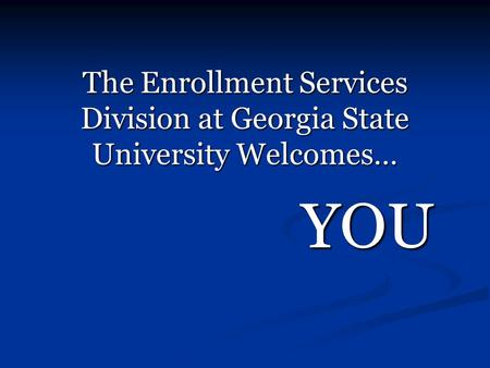 The Enrollment Services Division at Georgia State University Welcomes… YOU.