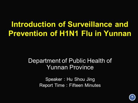 Introduction of Surveillance and Prevention of H1N1 Flu in Yunnan Department of Public Health of Yunnan Province Speaker : Hu Shou Jing Report Time : Fifteen.