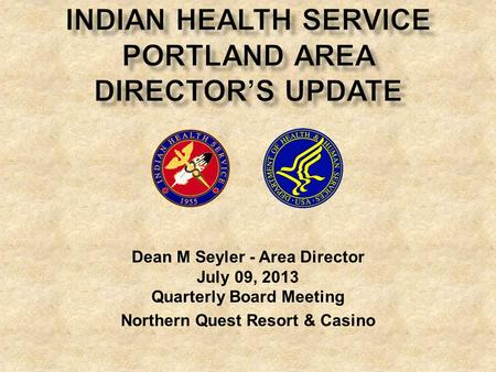 Dean M Seyler - Area Director July 09, 2013 Quarterly Board Meeting Northern Quest Resort & Casino.