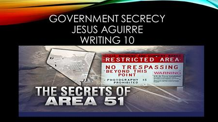 GOVERNMENT SECRECY JESUS AGUIRRE WRITING 10. AREA 51 Top secret government Military base operated by the U.S. Air Force Located in Southern Nevada, U.S.