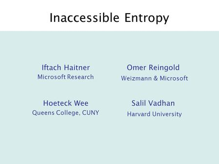 Inaccessible Entropy Iftach Haitner Microsoft Research Omer Reingold Weizmann & Microsoft Hoeteck Wee Queens College, CUNY Salil Vadhan Harvard University.