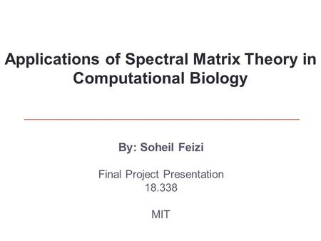By: Soheil Feizi Final Project Presentation 18.338 MIT Applications of Spectral Matrix Theory in Computational Biology.
