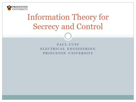 PAUL CUFF ELECTRICAL ENGINEERING PRINCETON UNIVERSITY Information Theory for Secrecy and Control.