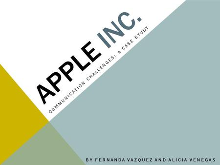 APPLE INC. COMMUNICATION CHALLENGES: A CASE STUDY BY FERNANDA VAZQUEZ AND ALICIA VENEGAS.