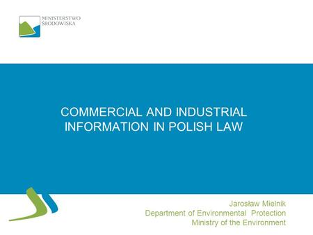 COMMERCIAL AND INDUSTRIAL INFORMATION IN POLISH LAW Jarosław Mielnik Department of Environmental Protection Ministry of the Environment.
