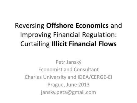Reversing Offshore Economics and Improving Financial Regulation: Curtailing Illicit Financial Flows Petr Janský Economist and Consultant Charles University.