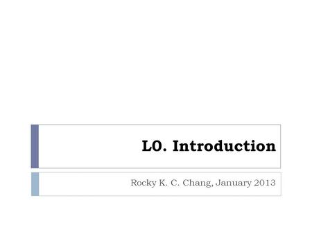 L0. Introduction Rocky K. C. Chang, January 2013.