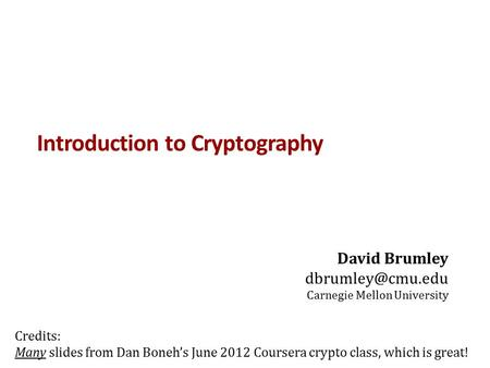 Introduction to Cryptography David Brumley Carnegie Mellon University Credits: Many slides from Dan Boneh's June 2012 Coursera crypto.