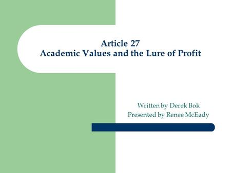 Article 27 Academic Values and the Lure of Profit Written by Derek Bok Presented by Renee McEady.