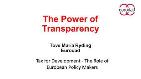 The Power of Transparency Tove Maria Ryding Eurodad Tax for Development - The Role of European Policy Makers.