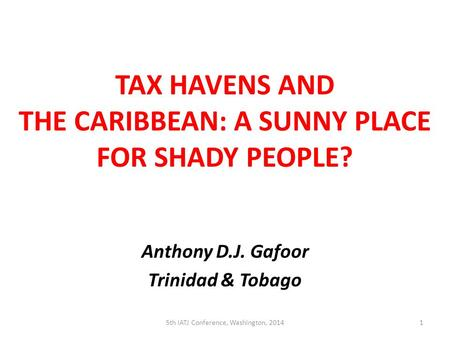TAX HAVENS AND THE CARIBBEAN: A SUNNY PLACE FOR SHADY PEOPLE? Anthony D.J. Gafoor Trinidad & Tobago 5th IATJ Conference, Washington, 20141.