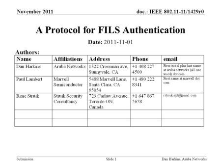 Doc.: IEEE 802.11-11/1429r0 Submission November 2011 Dan Harkins, Aruba NetworksSlide 1 A Protocol for FILS Authentication Date: 2011-11-01 Authors: