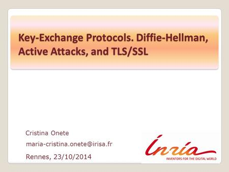 Rennes, 23/10/2014 Cristina Onete Key-Exchange Protocols. Diffie-Hellman, Active Attacks, and TLS/SSL.